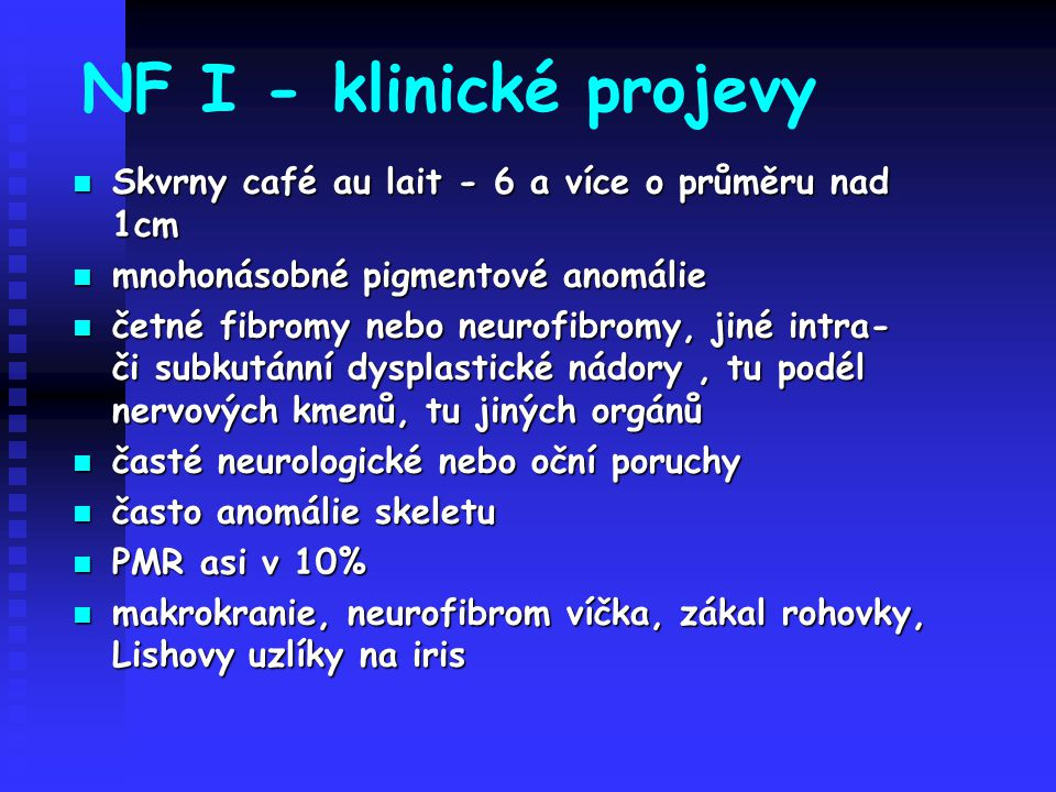 NF I - klinické projevy Skvrny café au lait - 6 a více o průměru nad 1cm Skvrny café au lait - 6 a více o průměru nad 1cm mnohonásobné pigmentové anom