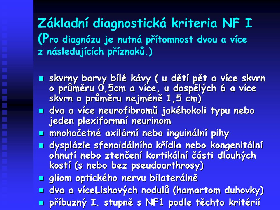 Základní diagnostická kriteria NF I (P ro diagnózu je nutná přítomnost dvou a více z následujících příznaků.) skvrny barvy bílé kávy ( u dětí pět a ví