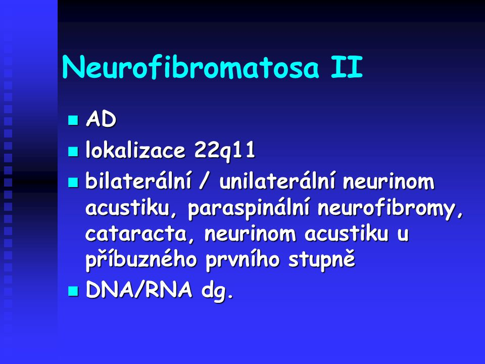 Neurofibromatosa II AD AD lokalizace 22q11 lokalizace 22q11 bilaterální / unilaterální neurinom acustiku, paraspinální neurofibromy, cataracta, neurin