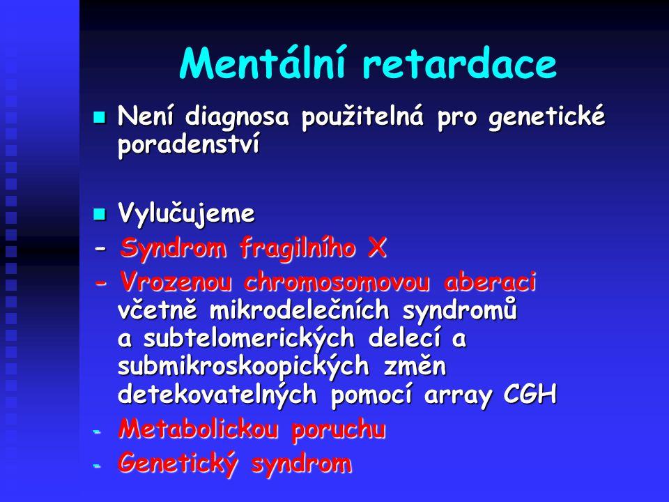 Mentální retardace Není diagnosa použitelná pro genetické poradenství Není diagnosa použitelná pro genetické poradenství Vylučujeme Vylučujeme - Syndr