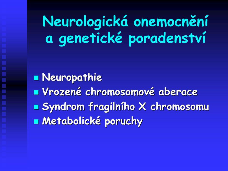 Neurologická onemocnění a genetické poradenství Neuropathie Neuropathie Vrozené chromosomové aberace Vrozené chromosomové aberace Syndrom fragilního X