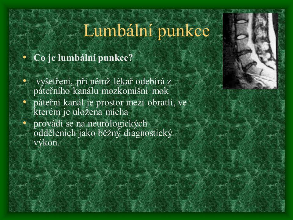 Lumbální punkce Co je lumbální punkce? vyšetření, při němž lékař odebírá z páteřního kanálu mozkomíšní mok páteřní kanál je prostor mezi obratli, ve k