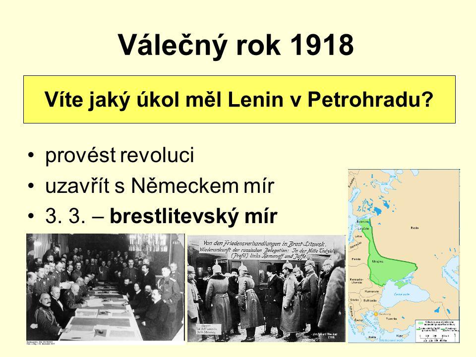 Válečný rok 1918 provést revoluci uzavřít s Německem mír 3. 3. – brestlitevský mír Víte jaký úkol měl Lenin v Petrohradu?