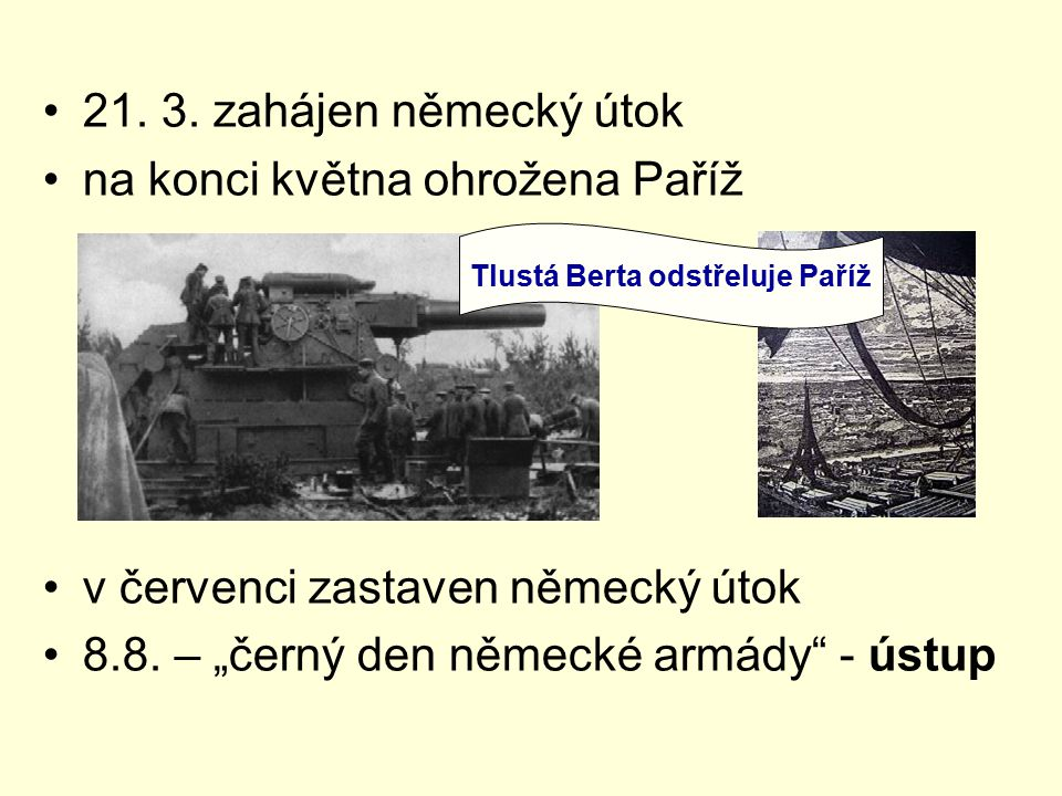 """21. 3. zahájen německý útok na konci května ohrožena Paříž v červenci zastaven německý útok 8.8. – """"černý den německé armády"""" - ústup Tlustá Berta ods"""