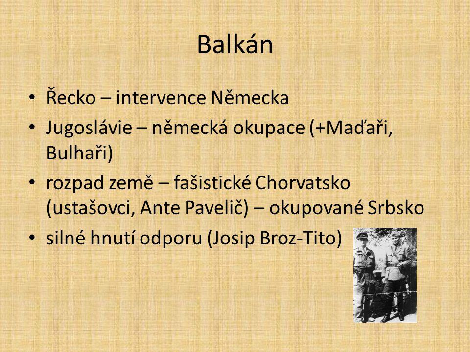 Balkán Řecko – intervence Německa Jugoslávie – německá okupace (+Maďaři, Bulhaři) rozpad země – fašistické Chorvatsko (ustašovci, Ante Pavelič) – okup