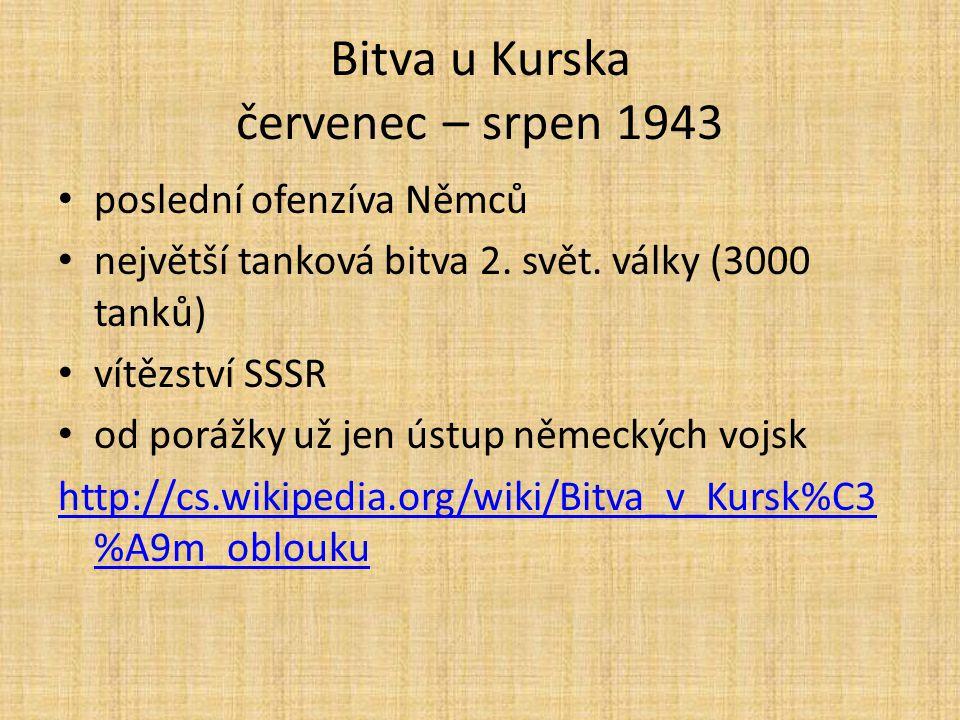 Bitva u Kurska červenec – srpen 1943 poslední ofenzíva Němců největší tanková bitva 2. svět. války (3000 tanků) vítězství SSSR od porážky už jen ústup
