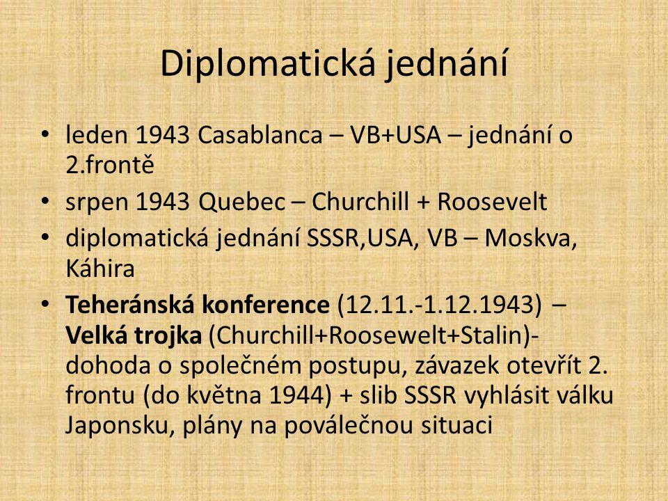 Diplomatická jednání leden 1943 Casablanca – VB+USA – jednání o 2.frontě srpen 1943 Quebec – Churchill + Roosevelt diplomatická jednání SSSR,USA, VB –