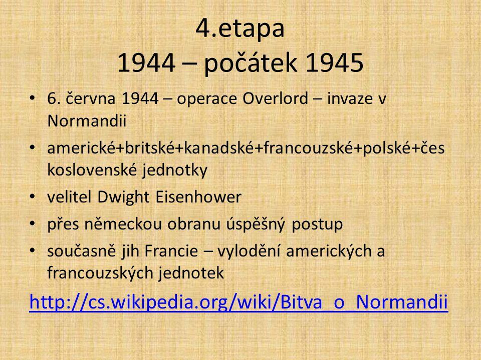 4.etapa 1944 – počátek 1945 6. června 1944 – operace Overlord – invaze v Normandii americké+britské+kanadské+francouzské+polské+čes koslovenské jednot