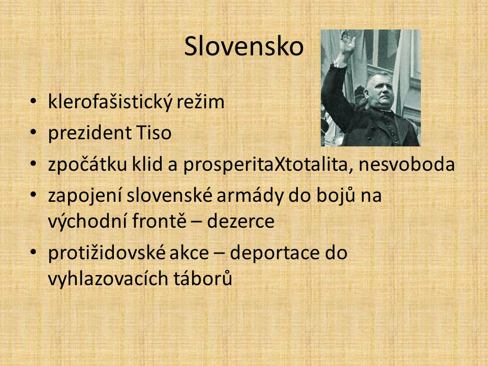 Slovensko klerofašistický režim prezident Tiso zpočátku klid a prosperitaXtotalita, nesvoboda zapojení slovenské armády do bojů na východní frontě – d