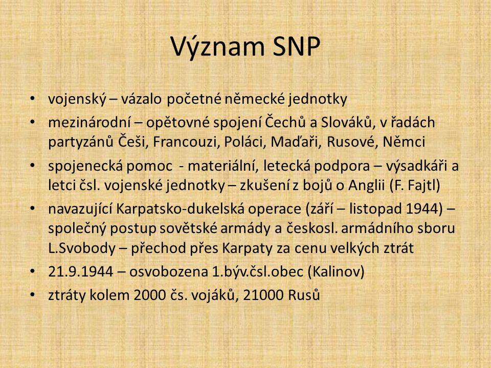 Význam SNP vojenský – vázalo početné německé jednotky mezinárodní – opětovné spojení Čechů a Slováků, v řadách partyzánů Češi, Francouzi, Poláci, Maďa