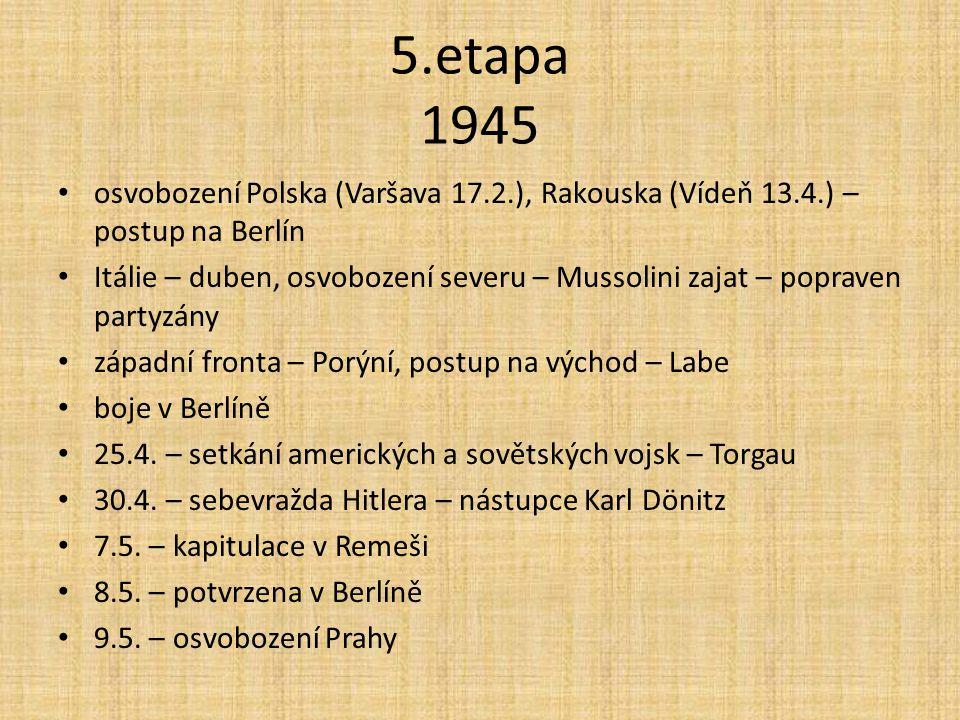 5.etapa 1945 osvobození Polska (Varšava 17.2.), Rakouska (Vídeň 13.4.) – postup na Berlín Itálie – duben, osvobození severu – Mussolini zajat – poprav