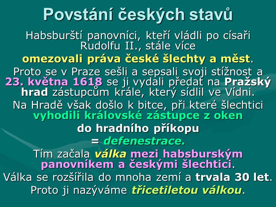 Povstání českých stavů Habsburští panovníci, kteří vládli po císaři Rudolfu II., stále více omezovali práva české šlechty a měst. Proto se v Praze seš