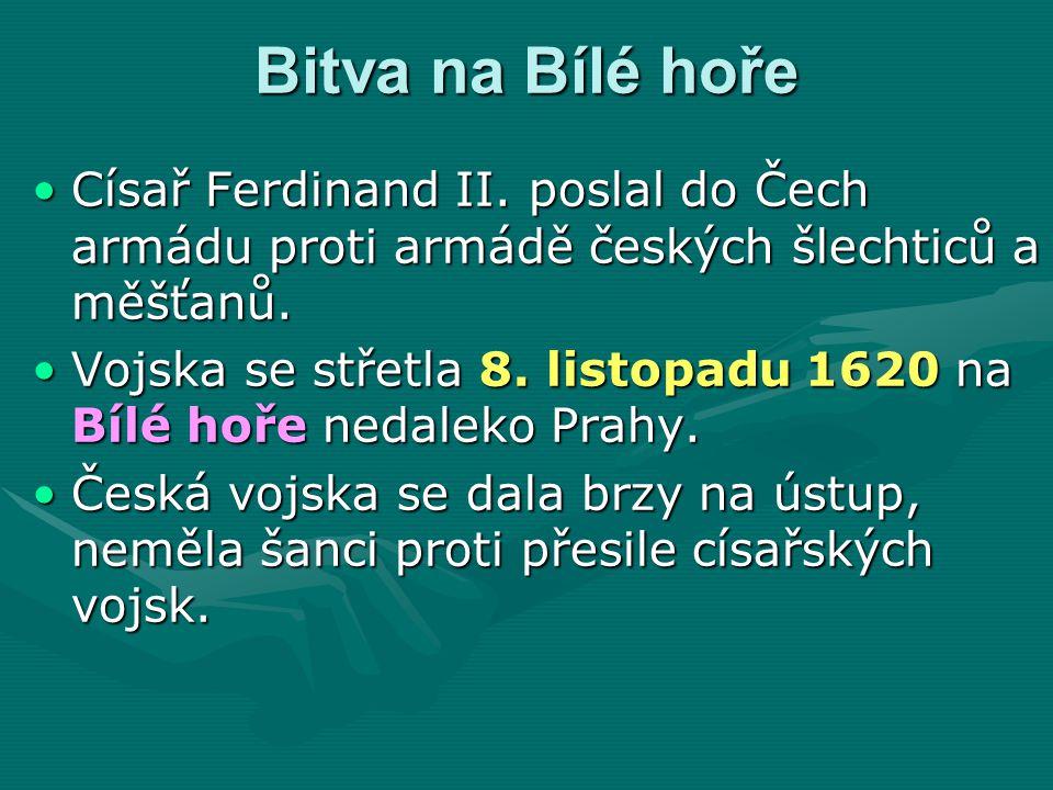 Bitva na Bílé hoře Císař Ferdinand II. poslal do Čech armádu proti armádě českých šlechticů a měšťanů.Císař Ferdinand II. poslal do Čech armádu proti