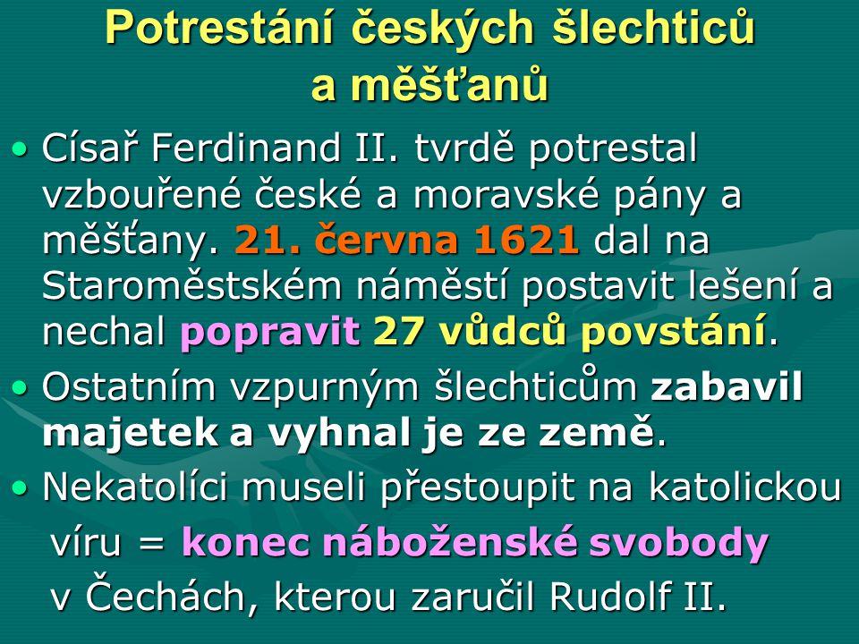 Potrestání českých šlechticů a měšťanů Císař Ferdinand II. tvrdě potrestal vzbouřené české a moravské pány a měšťany. 21. června 1621 dal na Staroměst