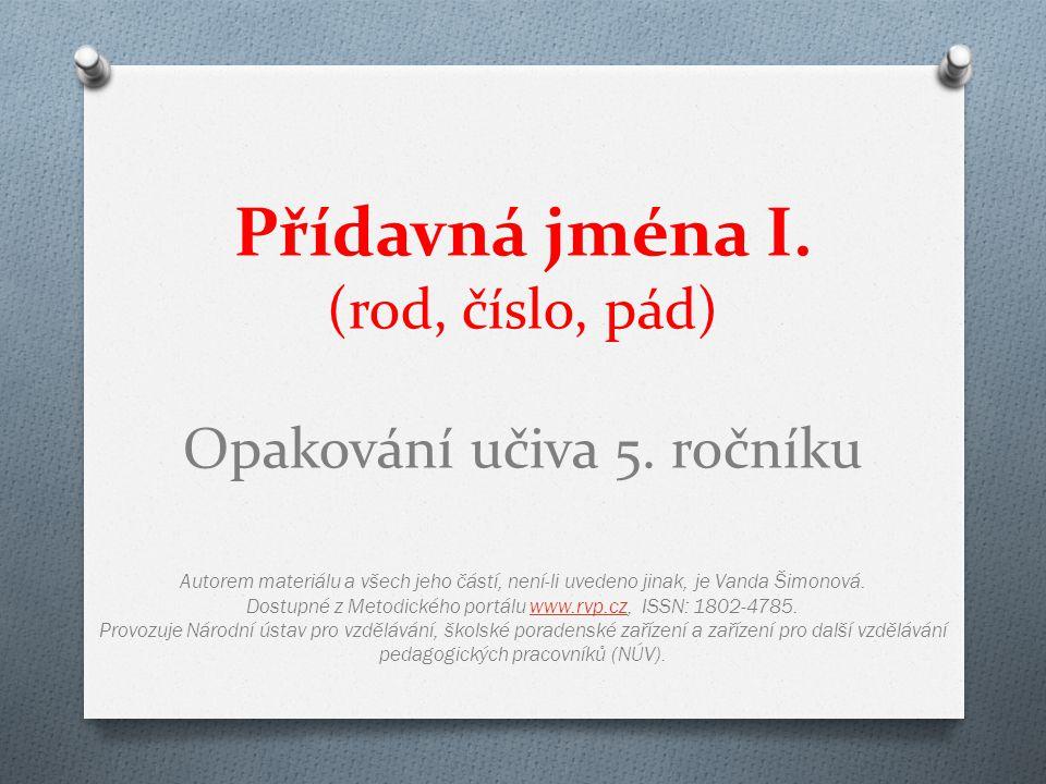 Přídavná jména I. (rod, číslo, pád) Opakování učiva 5. ročníku Autorem materiálu a všech jeho částí, není-li uvedeno jinak, je Vanda Šimonová. Dostupn