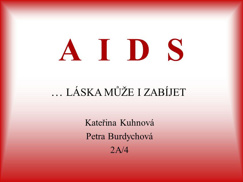 A I D S Kateřina Kuhnová Petra Burdychová 2A/4 … LÁSKA MŮŽE I ZABÍJET