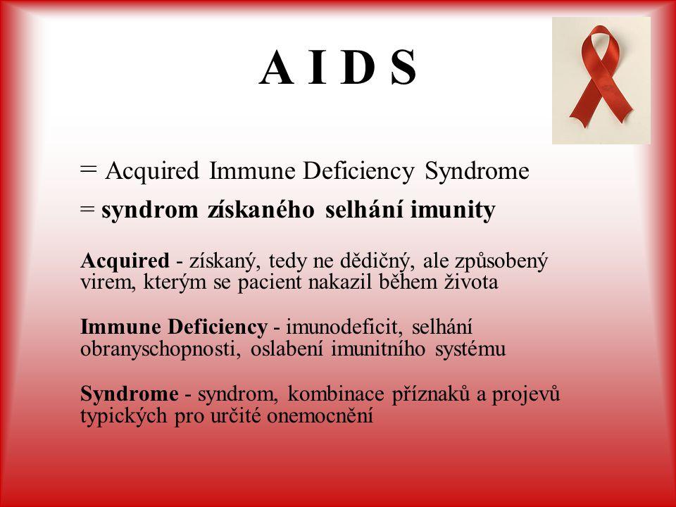 A I D S = Acquired Immune Deficiency Syndrome = syndrom získaného selhání imunity Acquired - získaný, tedy ne dědičný, ale způsobený virem, kterým se