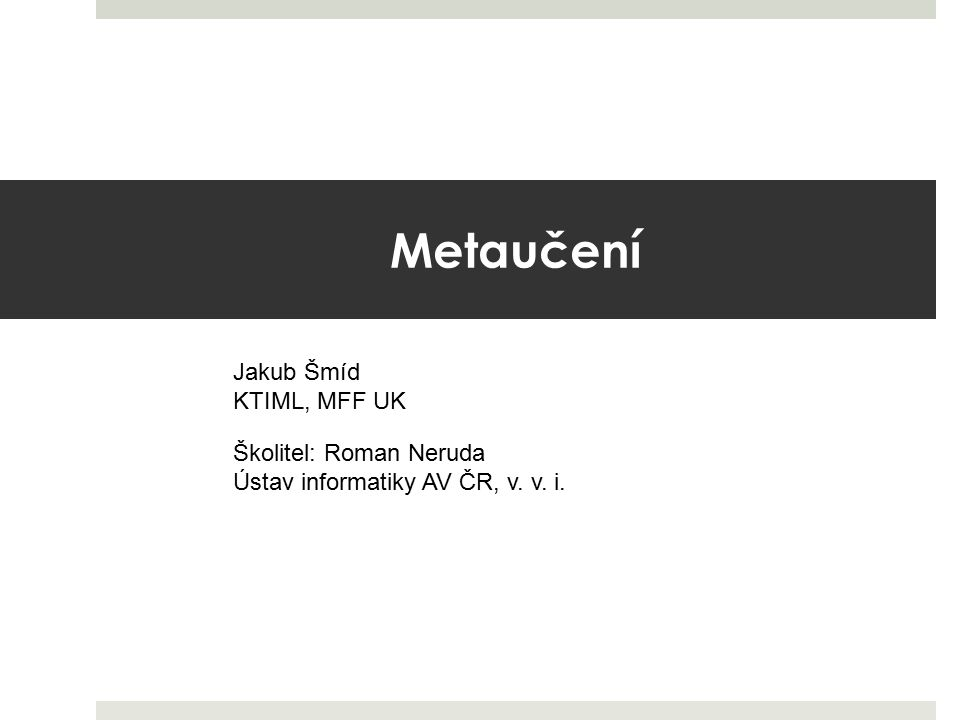 Metaučení Jakub Šmíd KTIML, MFF UK Školitel: Roman Neruda Ústav informatiky AV ČR, v. v. i.