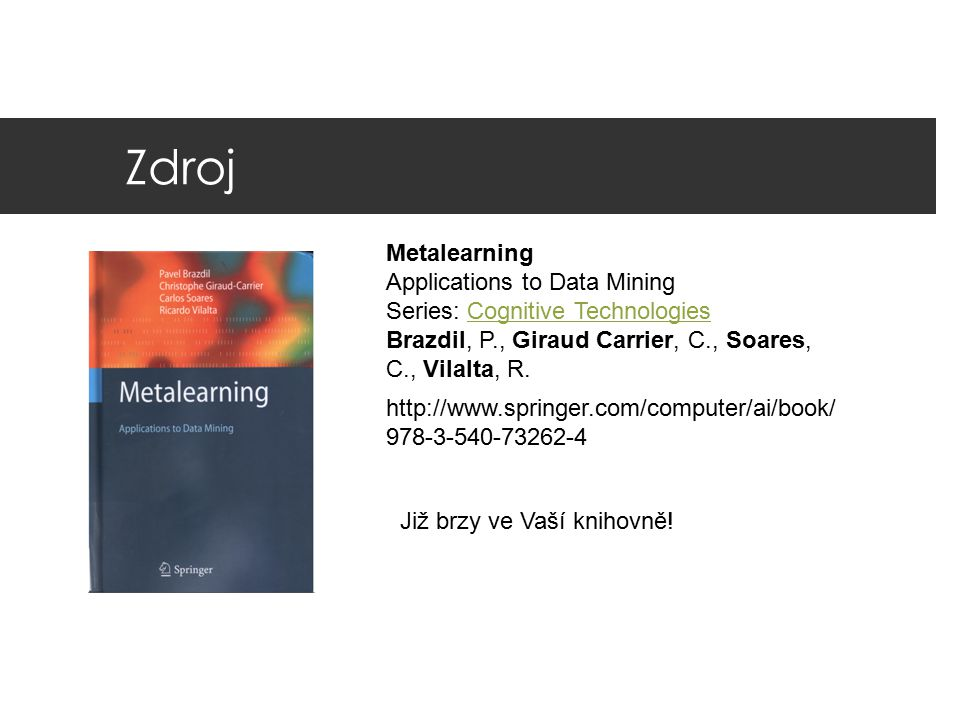 Zdroj Metalearning Applications to Data Mining Series: Cognitive TechnologiesCognitive Technologies Brazdil, P., Giraud Carrier, C., Soares, C., Vilal