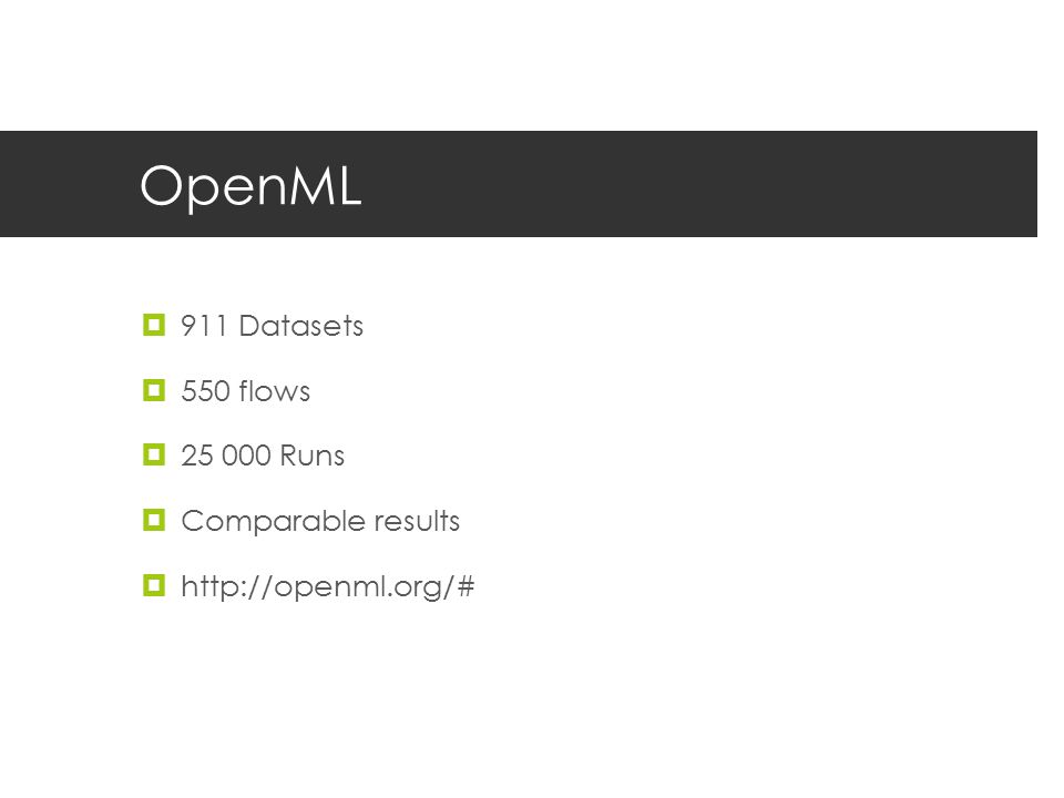 OpenML  911 Datasets  550 flows  25 000 Runs  Comparable results  http://openml.org/#