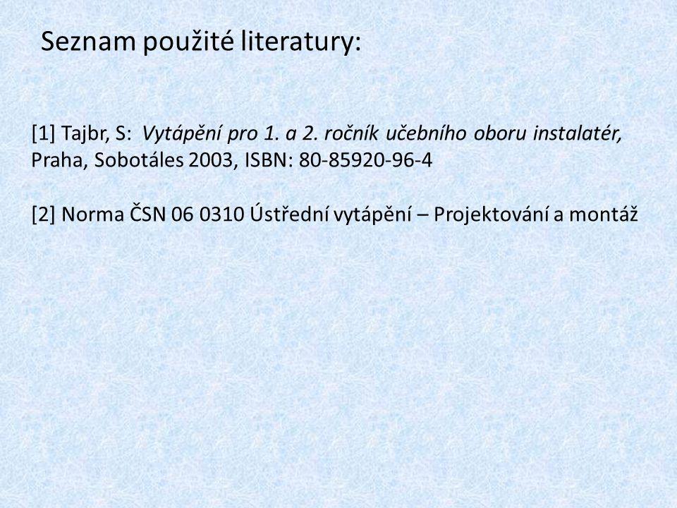 Seznam použité literatury: [1] Tajbr, S: Vytápění pro 1. a 2. ročník učebního oboru instalatér, Praha, Sobotáles 2003, ISBN: 80-85920-96-4 [2] Norma Č