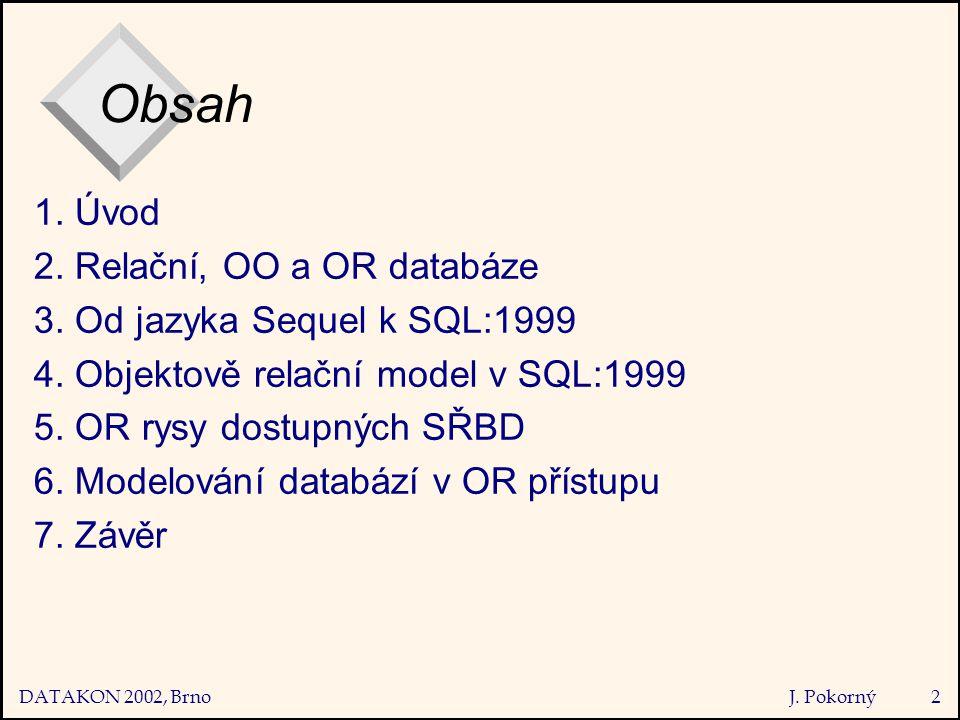 DATAKON 2002, Brno J. Pokorný2 Obsah 1. Úvod 2. Relační, OO a OR databáze 3.