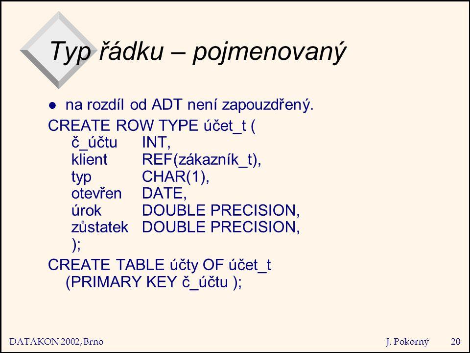 DATAKON 2002, Brno J. Pokorný20 Typ řádku – pojmenovaný na rozdíl od ADT není zapouzdřený.