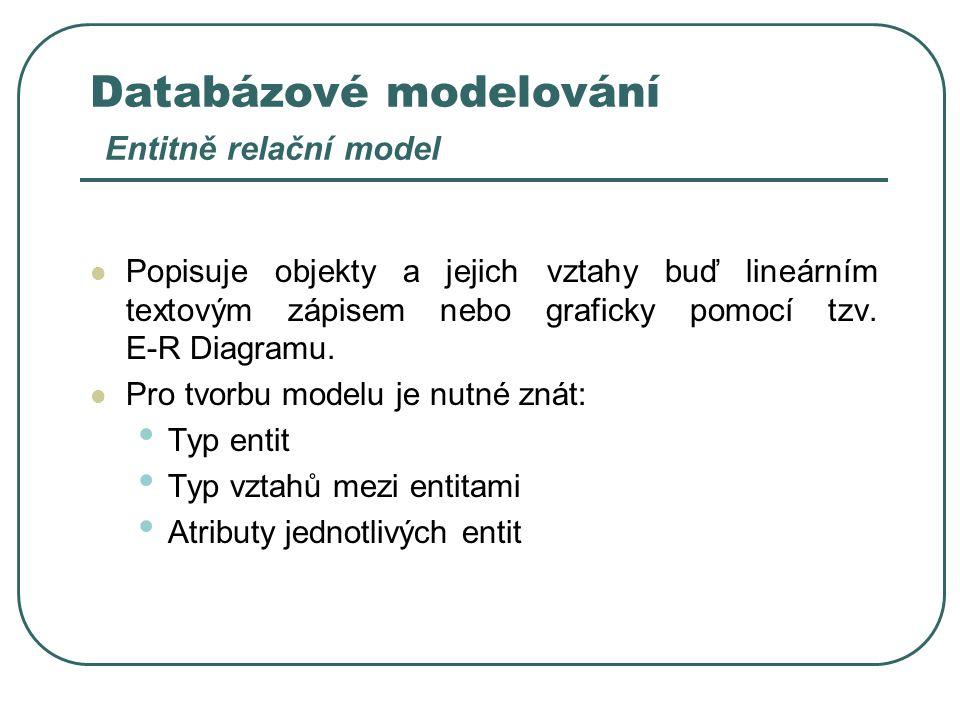 Databázové modelování Entitně relační model Popisuje objekty a jejich vztahy buď lineárním textovým zápisem nebo graficky pomocí tzv. E-R Diagramu. Pr
