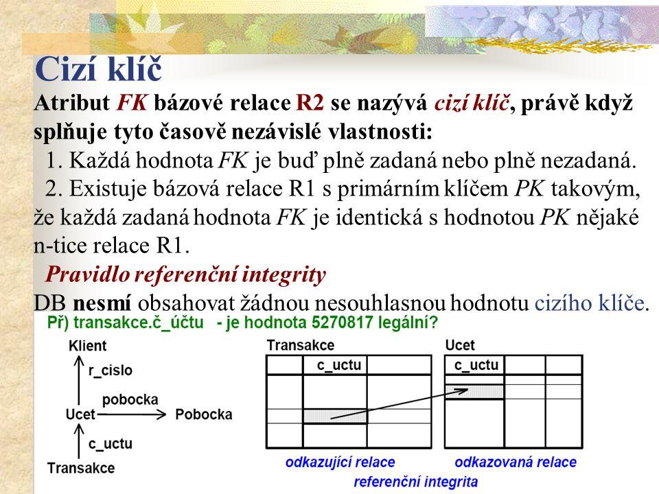 Cizí klíč Atribut FK bázové relace R2 se nazývá cizí klíč, právě když splňuje tyto časově nezávislé vlastnosti: 1. Každá hodnota FK je buď plně zadaná