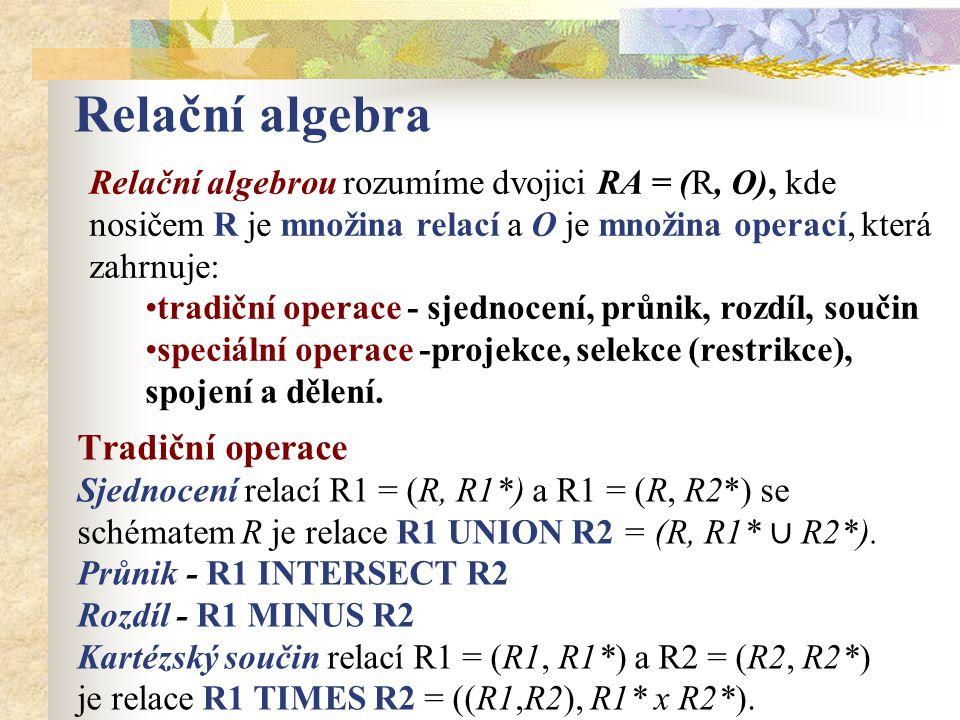 Relační algebra Relační algebrou rozumíme dvojici RA = (R, O), kde nosičem R je množina relací a O je množina operací, která zahrnuje: tradiční operac
