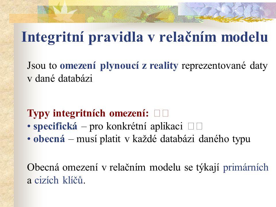 Integritní pravidla v relačním modelu Jsou to omezení plynoucí z reality reprezentované daty v dané databázi Typy integritních omezení: specifická – p