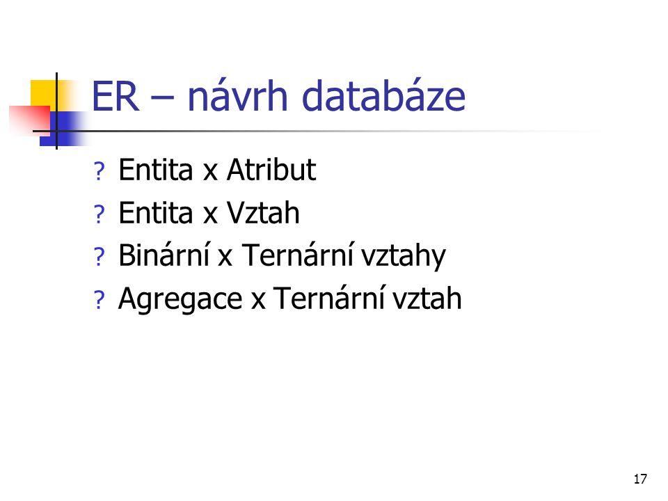17 ER – návrh databáze ? Entita x Atribut ? Entita x Vztah ? Binární x Ternární vztahy ? Agregace x Ternární vztah