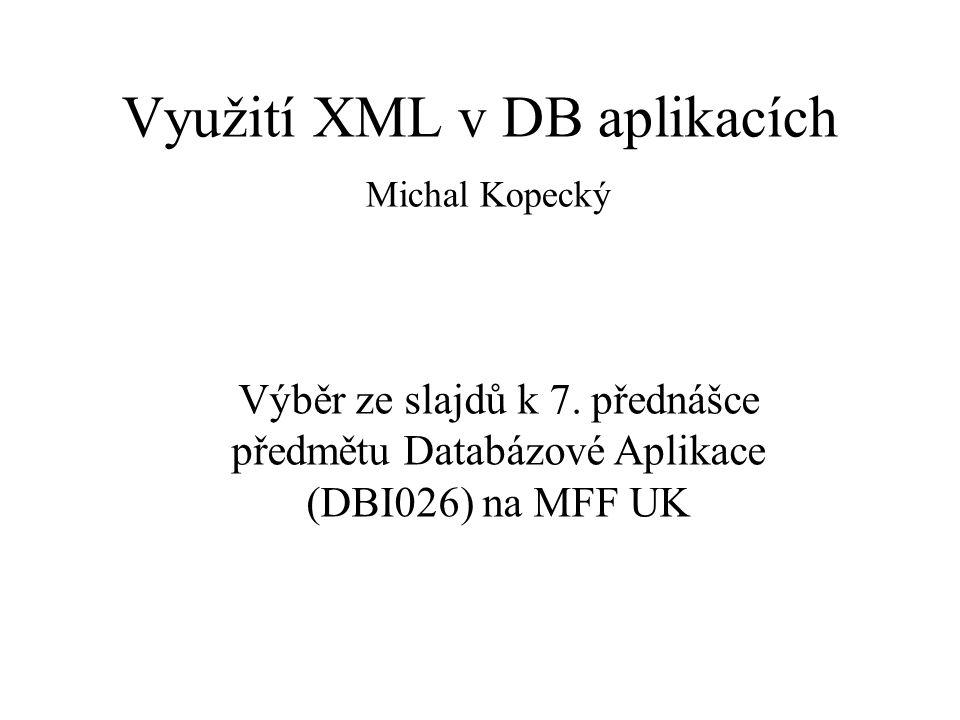 Využití XML v DB aplikacích Michal Kopecký Výběr ze slajdů k 7. přednášce předmětu Databázové Aplikace (DBI026) na MFF UK