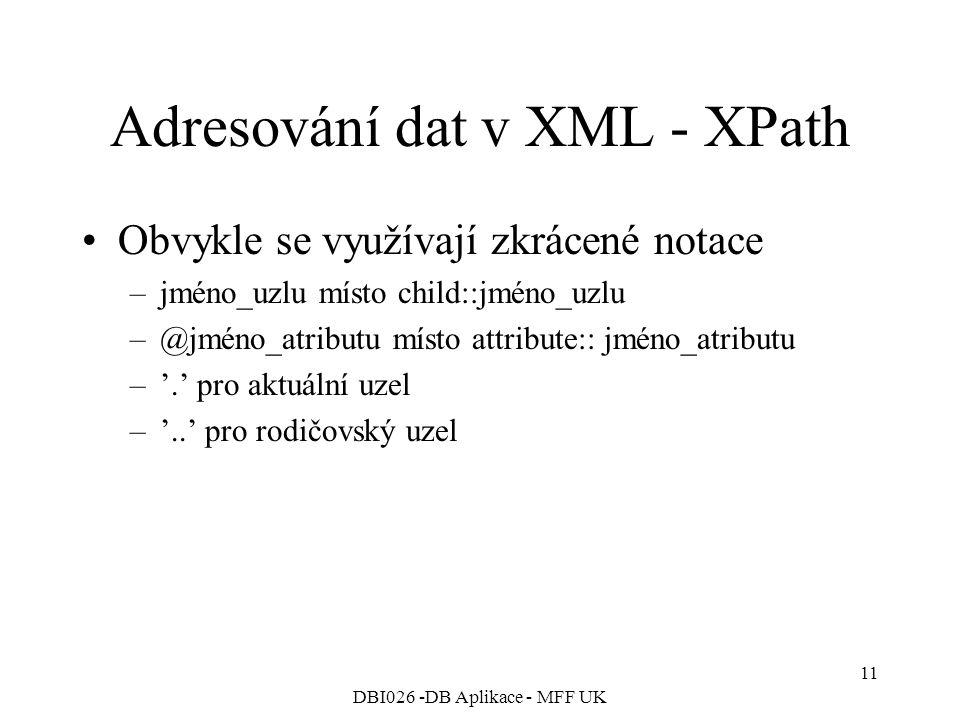 DBI026 -DB Aplikace - MFF UK 11 Adresování dat v XML - XPath Obvykle se využívají zkrácené notace –jméno_uzlu místo child::jméno_uzlu –@jméno_atributu místo attribute:: jméno_atributu –'.' pro aktuální uzel –'..' pro rodičovský uzel
