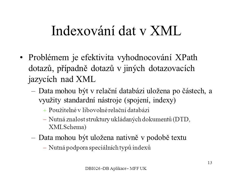 DBI026 -DB Aplikace - MFF UK 13 Indexování dat v XML Problémem je efektivita vyhodnocování XPath dotazů, případně dotazů v jiných dotazovacích jazycích nad XML –Data mohou být v relační databázi uložena po částech, a využity standardní nástroje (spojení, indexy)  Použitelné v libovolné relační databázi  Nutná znalost struktury ukládaných dokumentů (DTD, XMLSchema) –Data mohou být uložena nativně v podobě textu  Nutná podpora speciálních typů indexů