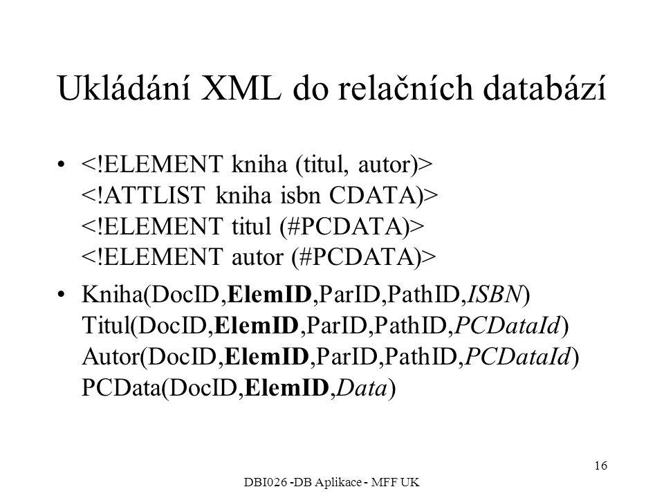 DBI026 -DB Aplikace - MFF UK 16 Ukládání XML do relačních databází Kniha(DocID,ElemID,ParID,PathID,ISBN) Titul(DocID,ElemID,ParID,PathID,PCDataId) Autor(DocID,ElemID,ParID,PathID,PCDataId) PCData(DocID,ElemID,Data)