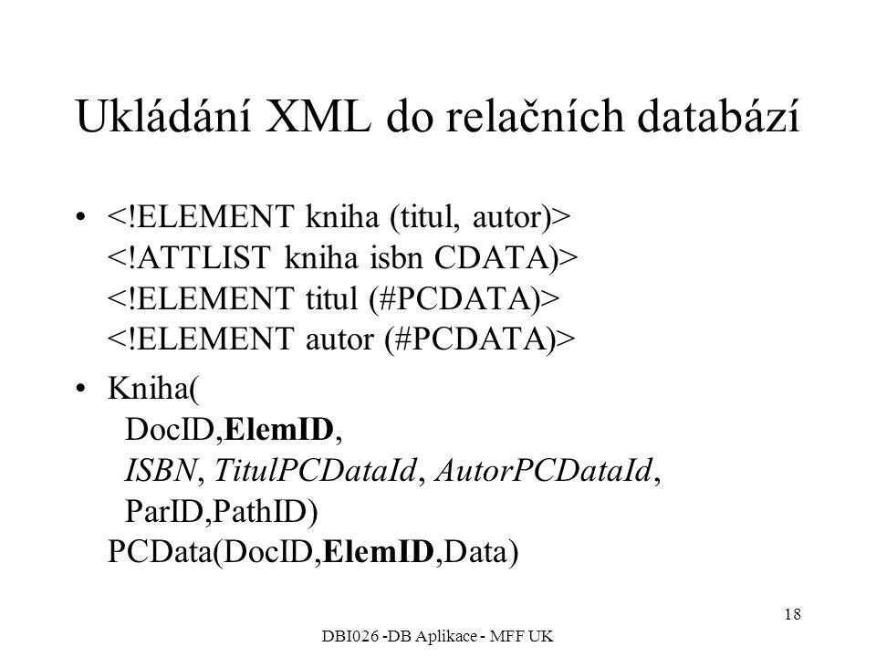 DBI026 -DB Aplikace - MFF UK 18 Ukládání XML do relačních databází Kniha( DocID,ElemID, ISBN, TitulPCDataId, AutorPCDataId, ParID,PathID) PCData(DocID,ElemID,Data)