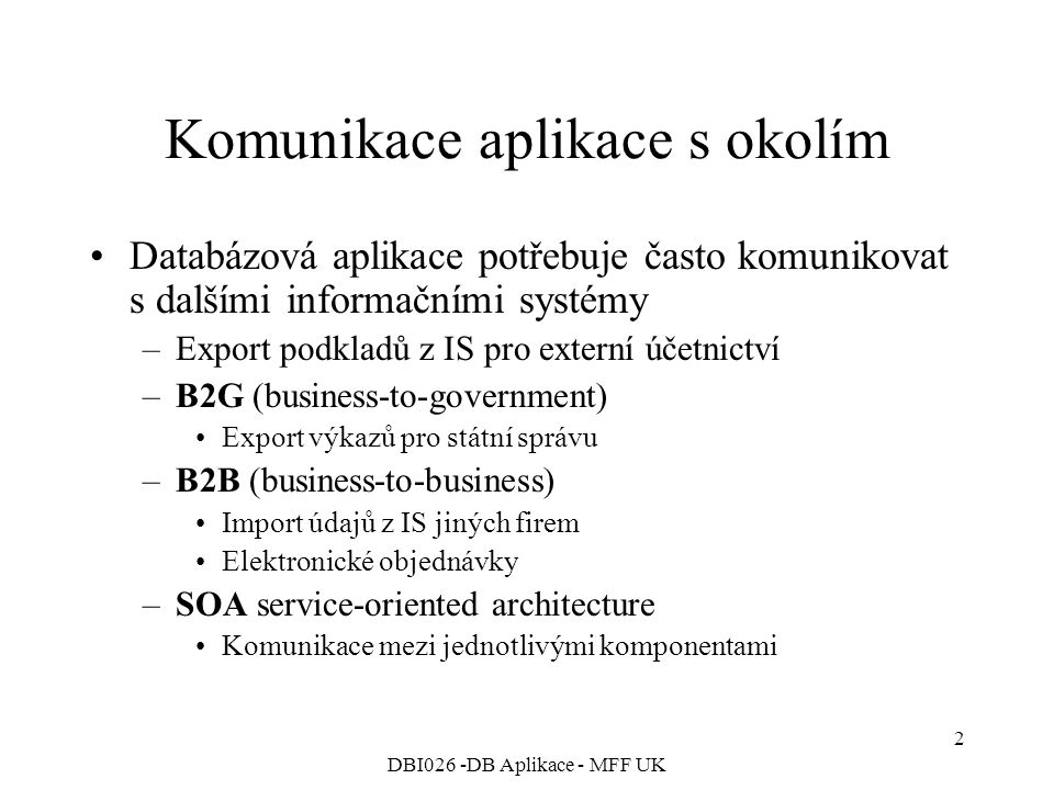 DBI026 -DB Aplikace - MFF UK 2 Komunikace aplikace s okolím Databázová aplikace potřebuje často komunikovat s dalšími informačními systémy –Export podkladů z IS pro externí účetnictví –B2G (business-to-government) Export výkazů pro státní správu –B2B (business-to-business) Import údajů z IS jiných firem Elektronické objednávky –SOA service-oriented architecture Komunikace mezi jednotlivými komponentami