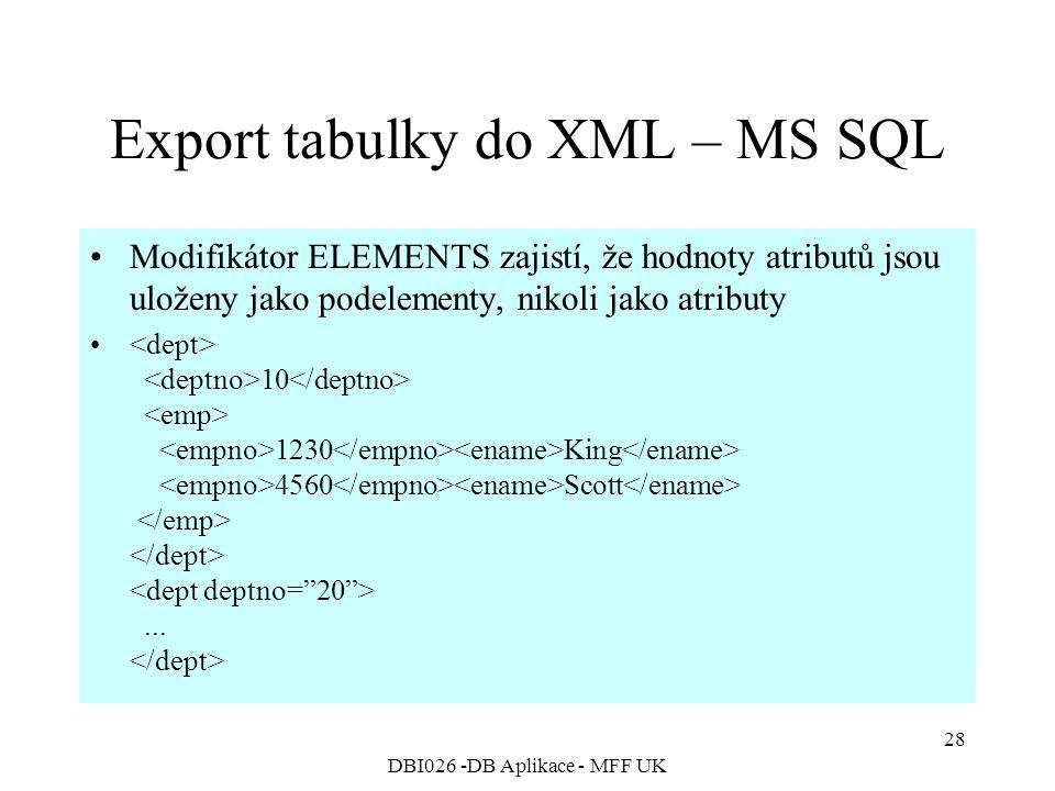 DBI026 -DB Aplikace - MFF UK 28 Export tabulky do XML – MS SQL Modifikátor ELEMENTS zajistí, že hodnoty atributů jsou uloženy jako podelementy, nikoli jako atributy 10 1230 King 4560 Scott...