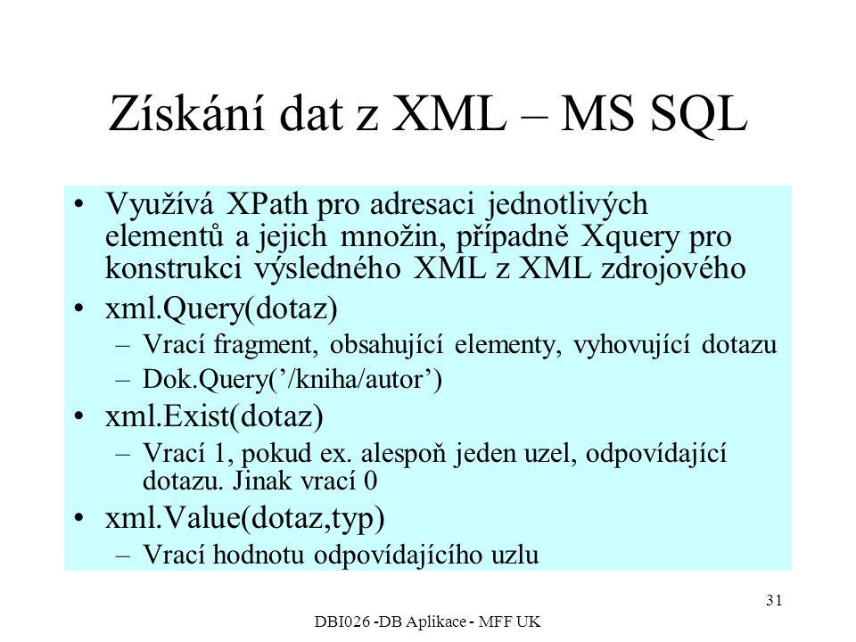DBI026 -DB Aplikace - MFF UK 31 Získání dat z XML – MS SQL Využívá XPath pro adresaci jednotlivých elementů a jejich množin, případně Xquery pro konstrukci výsledného XML z XML zdrojového xml.Query(dotaz) –Vrací fragment, obsahující elementy, vyhovující dotazu –Dok.Query('/kniha/autor') xml.Exist(dotaz) –Vrací 1, pokud ex.
