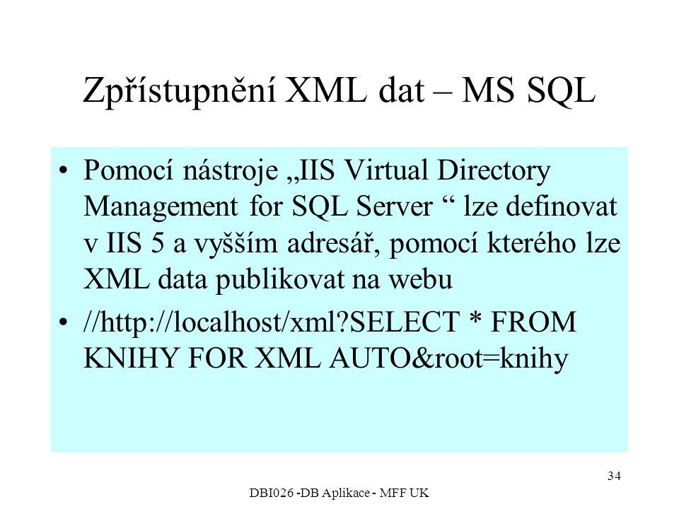 """DBI026 -DB Aplikace - MFF UK 34 Zpřístupnění XML dat – MS SQL Pomocí nástroje """"IIS Virtual Directory Management for SQL Server lze definovat v IIS 5 a vyšším adresář, pomocí kterého lze XML data publikovat na webu //http://localhost/xml SELECT * FROM KNIHY FOR XML AUTO&root=knihy"""