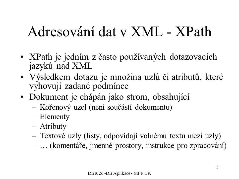DBI026 -DB Aplikace - MFF UK 5 Adresování dat v XML - XPath XPath je jedním z často používaných dotazovacích jazyků nad XML Výsledkem dotazu je množina uzlů či atributů, které vyhovují zadané podmínce Dokument je chápán jako strom, obsahující –Kořenový uzel (není součástí dokumentu) –Elementy –Atributy –Textové uzly (listy, odpovídají volnému textu mezi uzly) –… (komentáře, jmenné prostory, instrukce pro zpracování)
