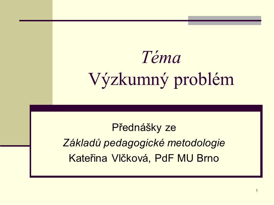 1 Téma Výzkumný problém Přednášky ze Základů pedagogické metodologie Kateřina Vlčková, PdF MU Brno