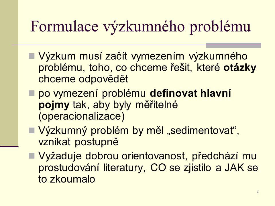 2 Formulace výzkumného problému Výzkum musí začít vymezením výzkumného problému, toho, co chceme řešit, které otázky chceme odpovědět po vymezení prob