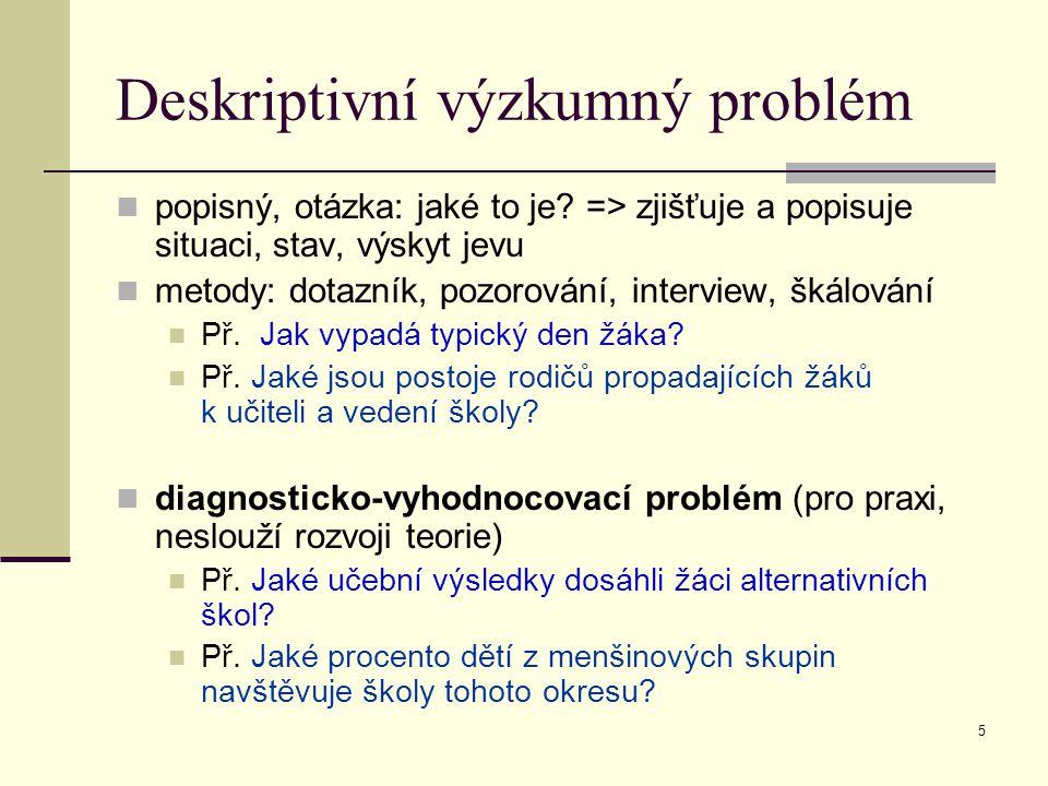 5 Deskriptivní výzkumný problém popisný, otázka: jaké to je? => zjišťuje a popisuje situaci, stav, výskyt jevu metody: dotazník, pozorování, interview