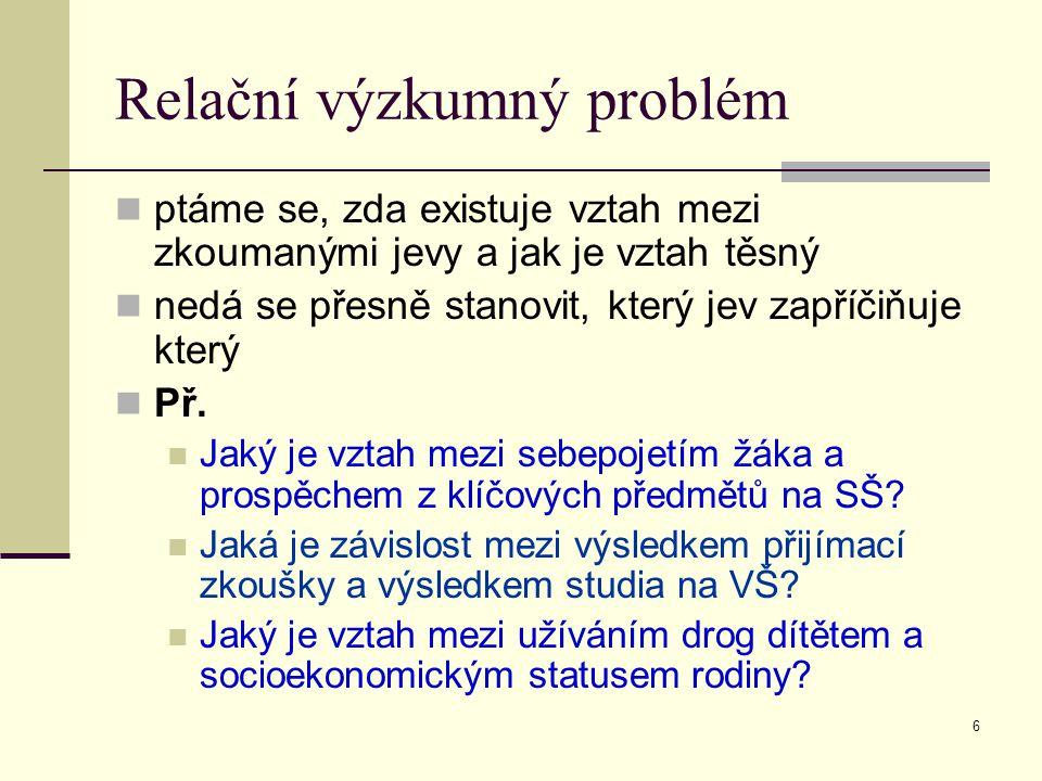 7 Kauzální výzkumný problém zjišťuje příčinu, která vedla k určitému důsledku, zjišťuje kauzální (příčinné) vztahy Př.