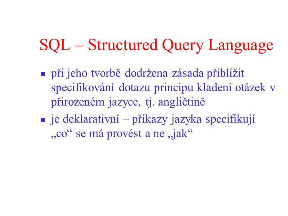 SQL – Structured Query Language při jeho tvorbě dodržena zásada přiblížit specifikování dotazu principu kladení otázek v přirozeném jazyce, tj.