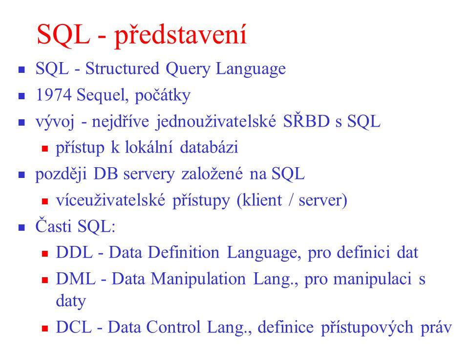 SQL - představení SQL - Structured Query Language 1974 Sequel, počátky vývoj - nejdříve jednouživatelské SŘBD s SQL přístup k lokální databázi později DB servery založené na SQL víceuživatelské přístupy (klient / server) Časti SQL: DDL - Data Definition Language, pro definici dat DML - Data Manipulation Lang., pro manipulaci s daty DCL - Data Control Lang., definice přístupových práv
