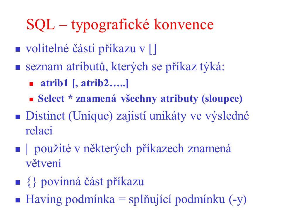 SQL – typografické konvence volitelné části příkazu v [] seznam atributů, kterých se příkaz týká: atrib1 [, atrib2…..] Select * znamená všechny atributy (sloupce) Distinct (Unique) zajistí unikáty ve výsledné relaci | použité v některých příkazech znamená větvení {} povinná část příkazu Having podmínka = splňující podmínku (-y)