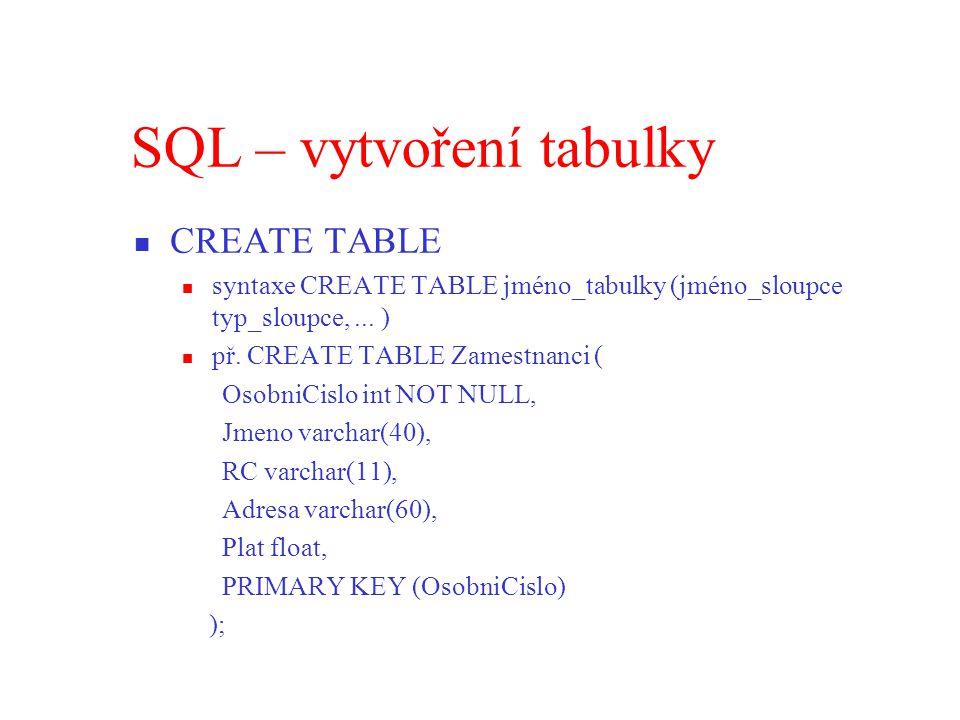 SQL – vytvoření tabulky CREATE TABLE syntaxe CREATE TABLE jméno_tabulky (jméno_sloupce typ_sloupce,...